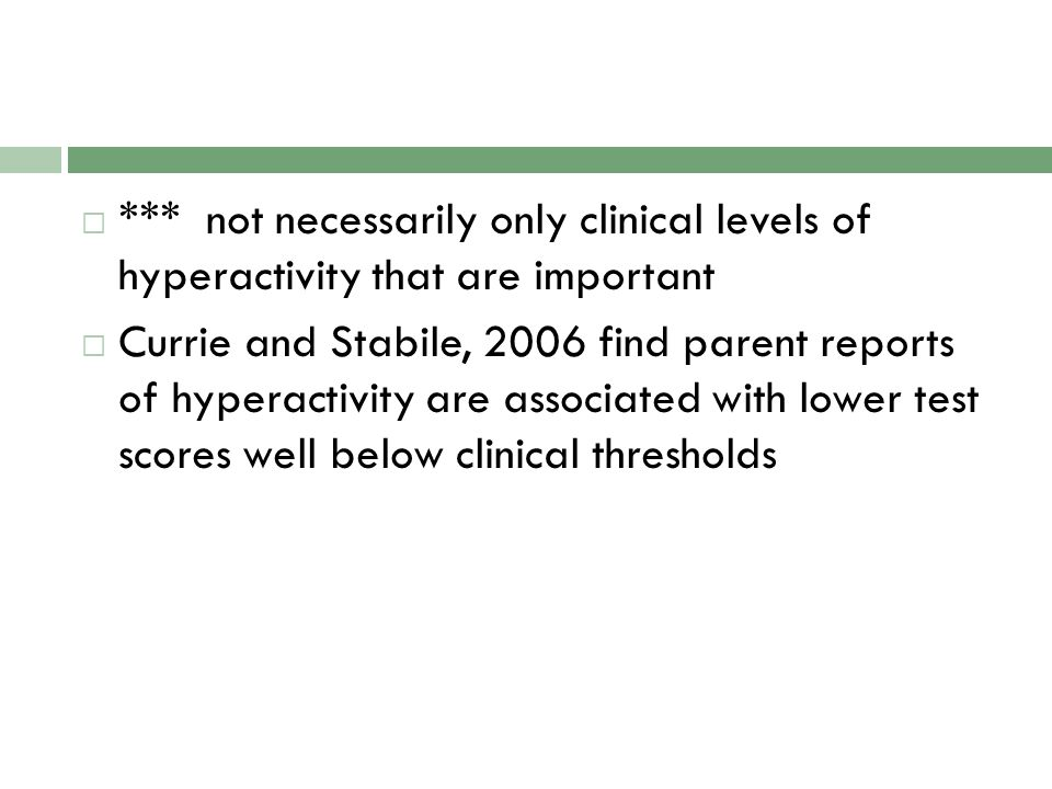 *** not necessarily only clinical levels of hyperactivity that are important  Currie and Stabile, 2006 find parent reports of hyperactivity are associated with lower test scores well below clinical thresholds