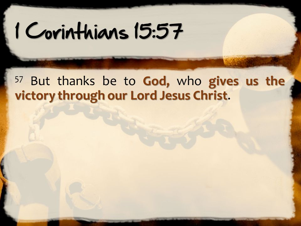 1 Corinthians 15:57 God,gives us the victory through our Lord Jesus Christ 57 But thanks be to God, who gives us the victory through our Lord Jesus Ch