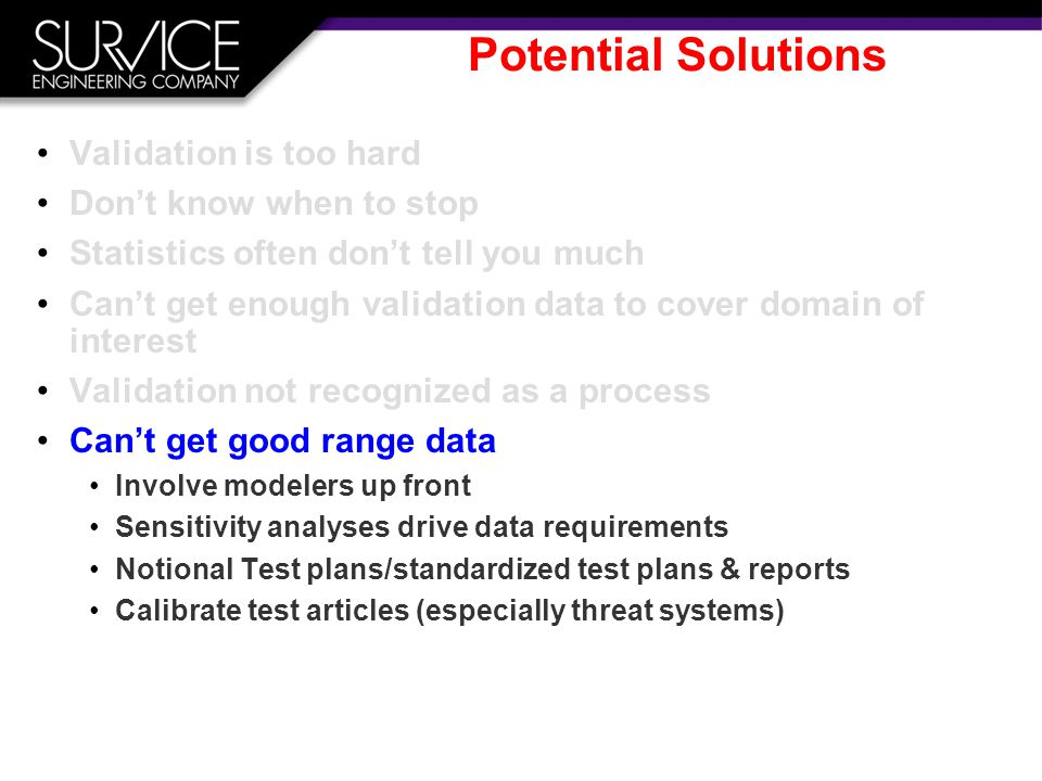 Potential Solutions Validation is too hard Don't know when to stop Statistics often don't tell you much Can't get enough validation data to cover domain of interest Validation not recognized as a process Can't get good range data Involve modelers up front Sensitivity analyses drive data requirements Notional Test plans/standardized test plans & reports Calibrate test articles (especially threat systems)