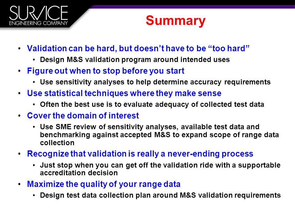 Summary Validation can be hard, but doesn't have to be too hard Design M&S validation program around intended uses Figure out when to stop before you start Use sensitivity analyses to help determine accuracy requirements Use statistical techniques where they make sense Often the best use is to evaluate adequacy of collected test data Cover the domain of interest Use SME review of sensitivity analyses, available test data and benchmarking against accepted M&S to expand scope of range data collection Recognize that validation is really a never-ending process Just stop when you can get off the validation ride with a supportable accreditation decision Maximize the quality of your range data Design test data collection plan around M&S validation requirements