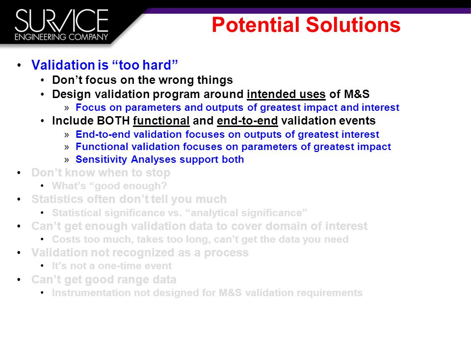 Potential Solutions Validation is too hard Don't focus on the wrong things Design validation program around intended uses of M&S »Focus on parameters and outputs of greatest impact and interest Include BOTH functional and end-to-end validation events »End-to-end validation focuses on outputs of greatest interest »Functional validation focuses on parameters of greatest impact »Sensitivity Analyses support both Don't know when to stop What's good enough.