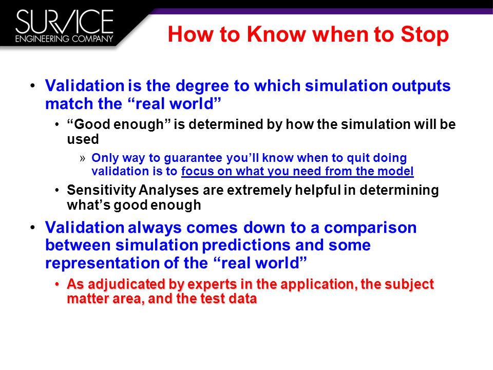 How to Know when to Stop Validation is the degree to which simulation outputs match the real world Good enough is determined by how the simulation will be used »Only way to guarantee you'll know when to quit doing validation is to focus on what you need from the model Sensitivity Analyses are extremely helpful in determining what's good enough Validation always comes down to a comparison between simulation predictions and some representation of the real world As adjudicated by experts in the application, the subject matter area, and the test dataAs adjudicated by experts in the application, the subject matter area, and the test data