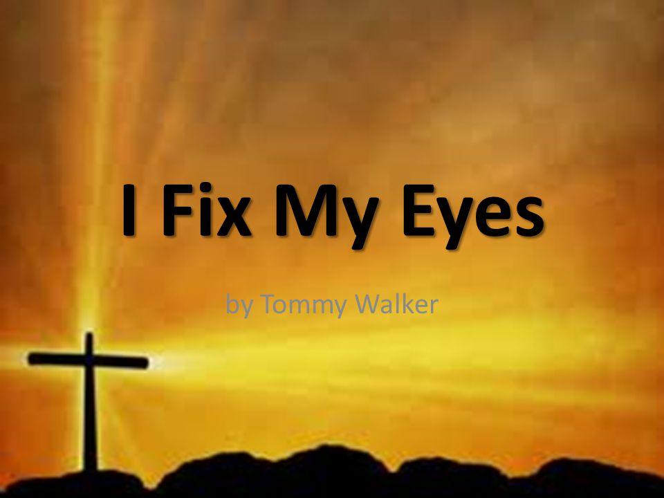 I Fix My Eyes by Tommy Walker