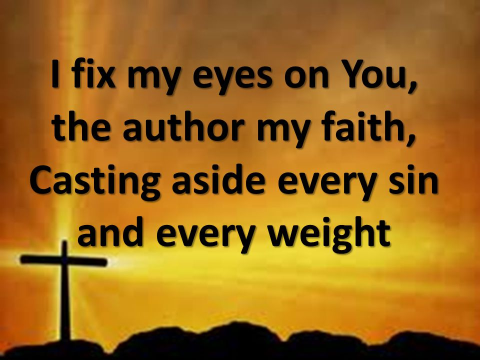 I fix my eyes on You, the author my faith, Casting aside every sin and every weight