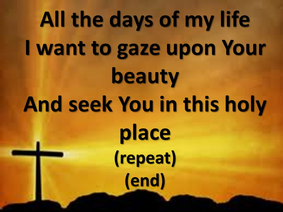 All the days of my life I want to gaze upon Your beauty And seek You in this holy place (repeat) (end)