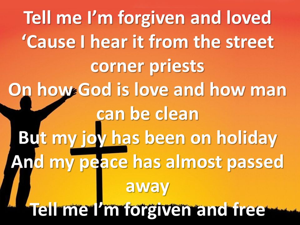 Tell me I'm forgiven and loved 'Cause I hear it from the street corner priests On how God is love and how man can be clean But my joy has been on holi