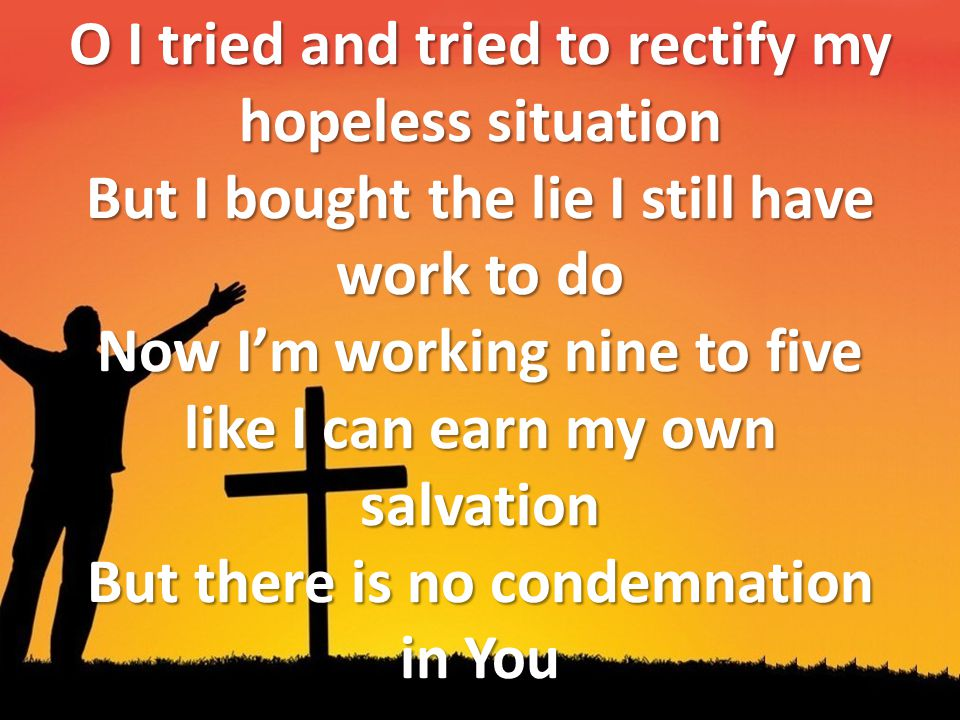 O I tried and tried to rectify my hopeless situation But I bought the lie I still have work to do Now I'm working nine to five like I can earn my own salvation But there is no condemnation in You