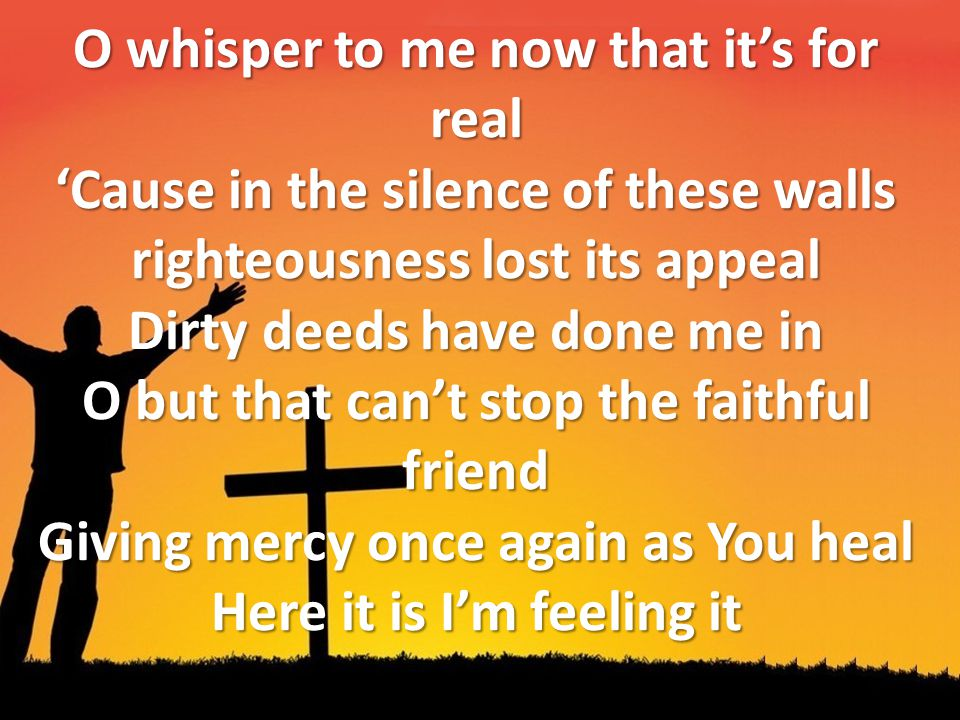O whisper to me now that it's for real 'Cause in the silence of these walls righteousness lost its appeal Dirty deeds have done me in O but that can't stop the faithful friend Giving mercy once again as You heal Here it is I'm feeling it