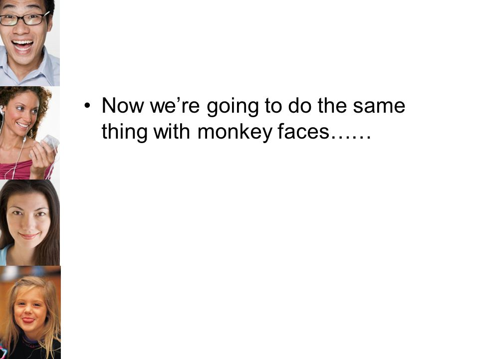 Now we're going to do the same thing with monkey faces……