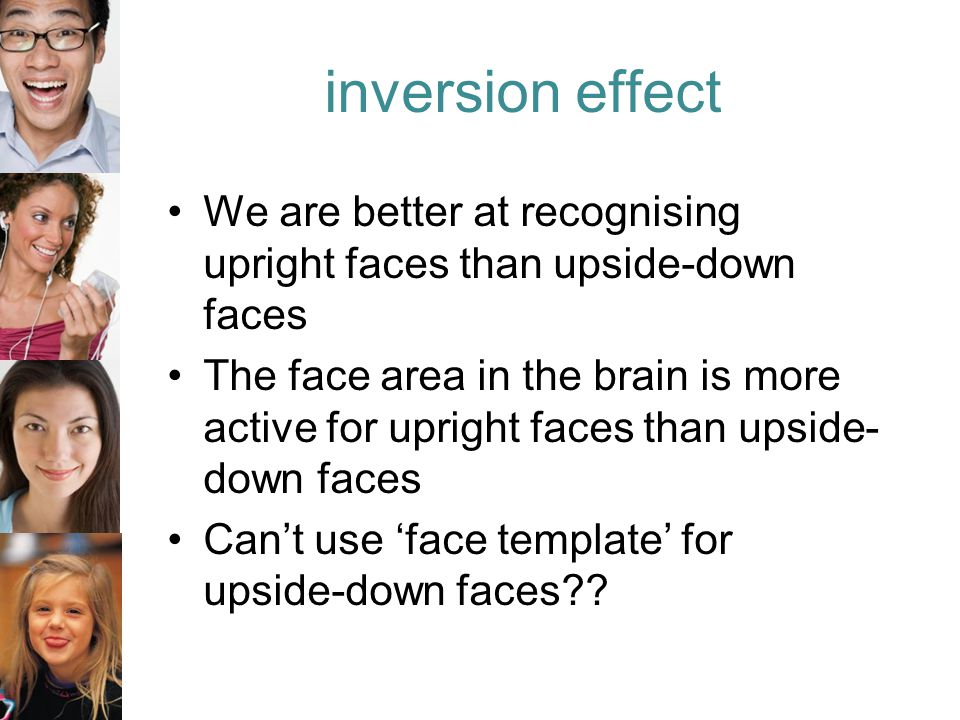 inversion effect We are better at recognising upright faces than upside-down faces The face area in the brain is more active for upright faces than upside- down faces Can't use 'face template' for upside-down faces