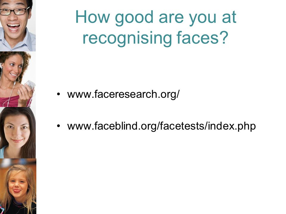 How good are you at recognising faces www.faceresearch.org/ www.faceblind.org/facetests/index.php