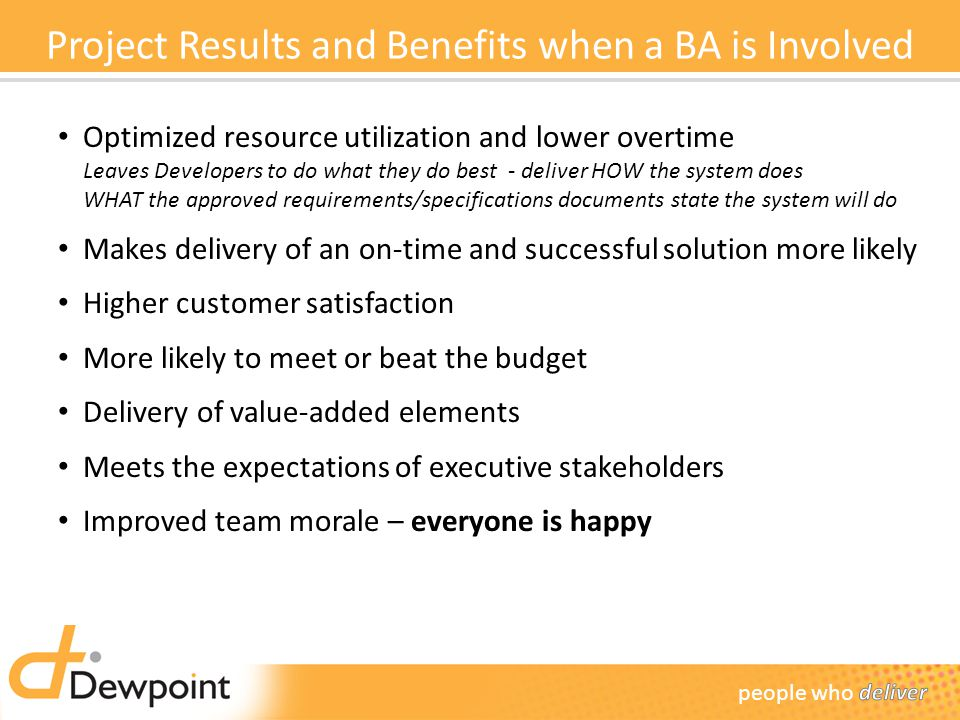 Project Results and Benefits when a BA is Involved Optimized resource utilization and lower overtime Leaves Developers to do what they do best - deliver HOW the system does WHAT the approved requirements/specifications documents state the system will do Makes delivery of an on-time and successful solution more likely Higher customer satisfaction More likely to meet or beat the budget Delivery of value-added elements Meets the expectations of executive stakeholders Improved team morale – everyone is happy