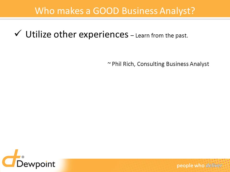 Who makes a GOOD Business Analyst.Utilize other experiences – Learn from the past.