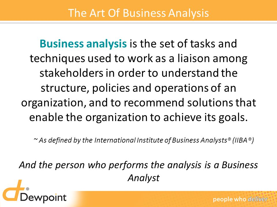 The Art Of Business Analysis Business analysis is the set of tasks and techniques used to work as a liaison among stakeholders in order to understand the structure, policies and operations of an organization, and to recommend solutions that enable the organization to achieve its goals.