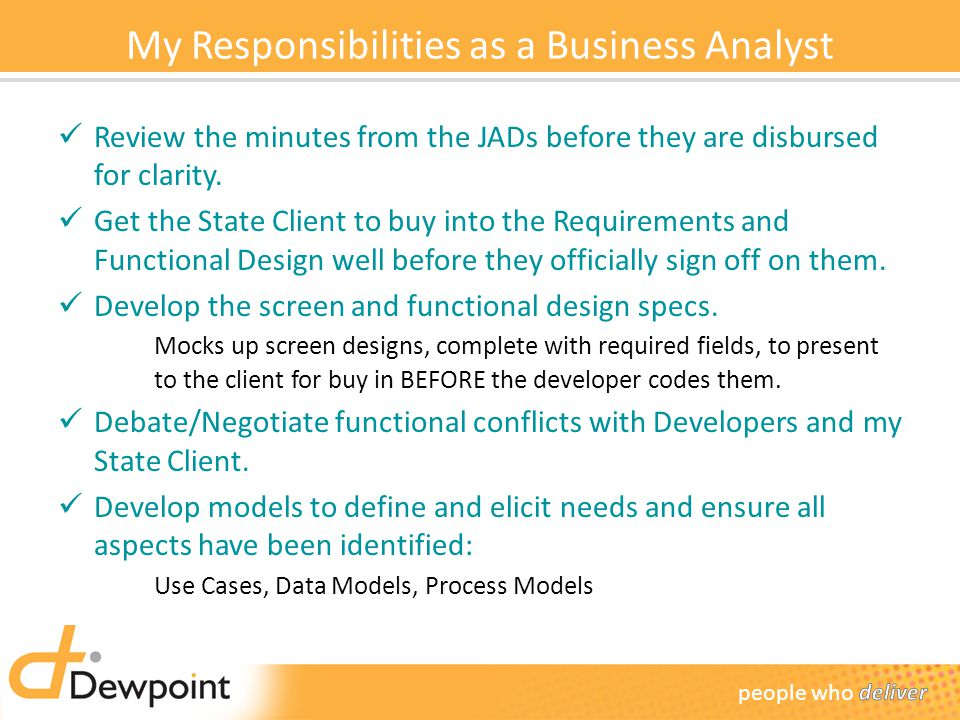 My Responsibilities as a Business Analyst Review the minutes from the JADs before they are disbursed for clarity.