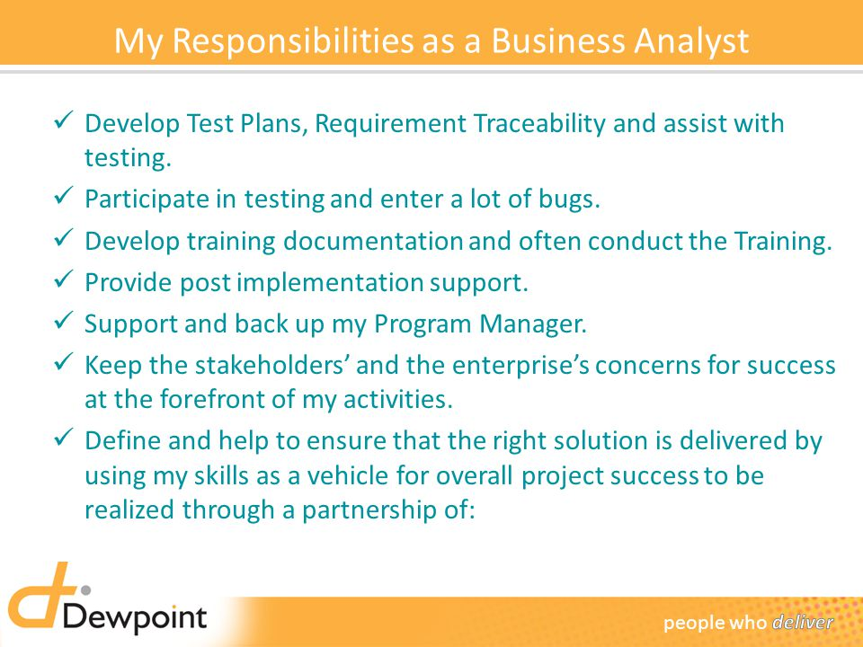 My Responsibilities as a Business Analyst Develop Test Plans, Requirement Traceability and assist with testing.
