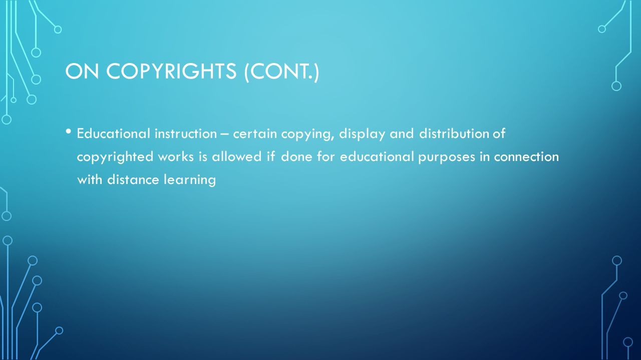ON COPYRIGHTS (CONT.) Educational instruction – certain copying, display and distribution of copyrighted works is allowed if done for educational purposes in connection with distance learning