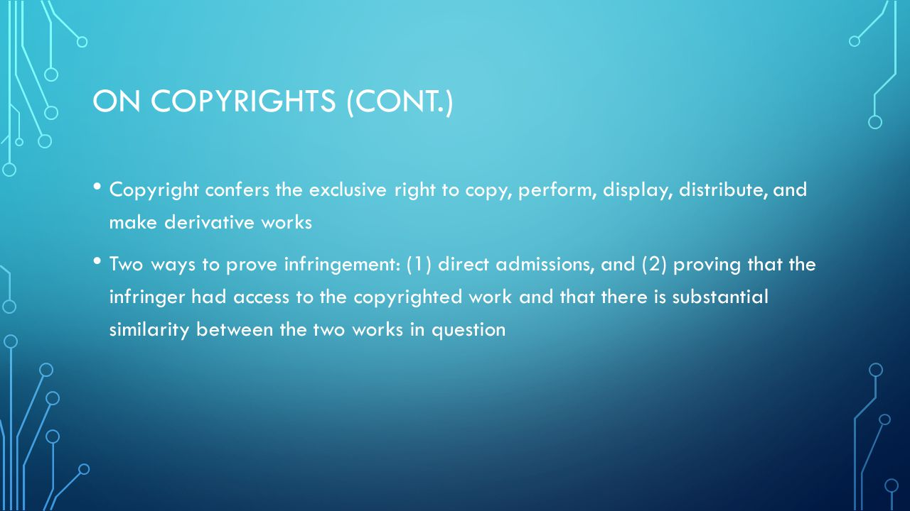 ON COPYRIGHTS (CONT.) Copyright confers the exclusive right to copy, perform, display, distribute, and make derivative works Two ways to prove infringement: (1) direct admissions, and (2) proving that the infringer had access to the copyrighted work and that there is substantial similarity between the two works in question