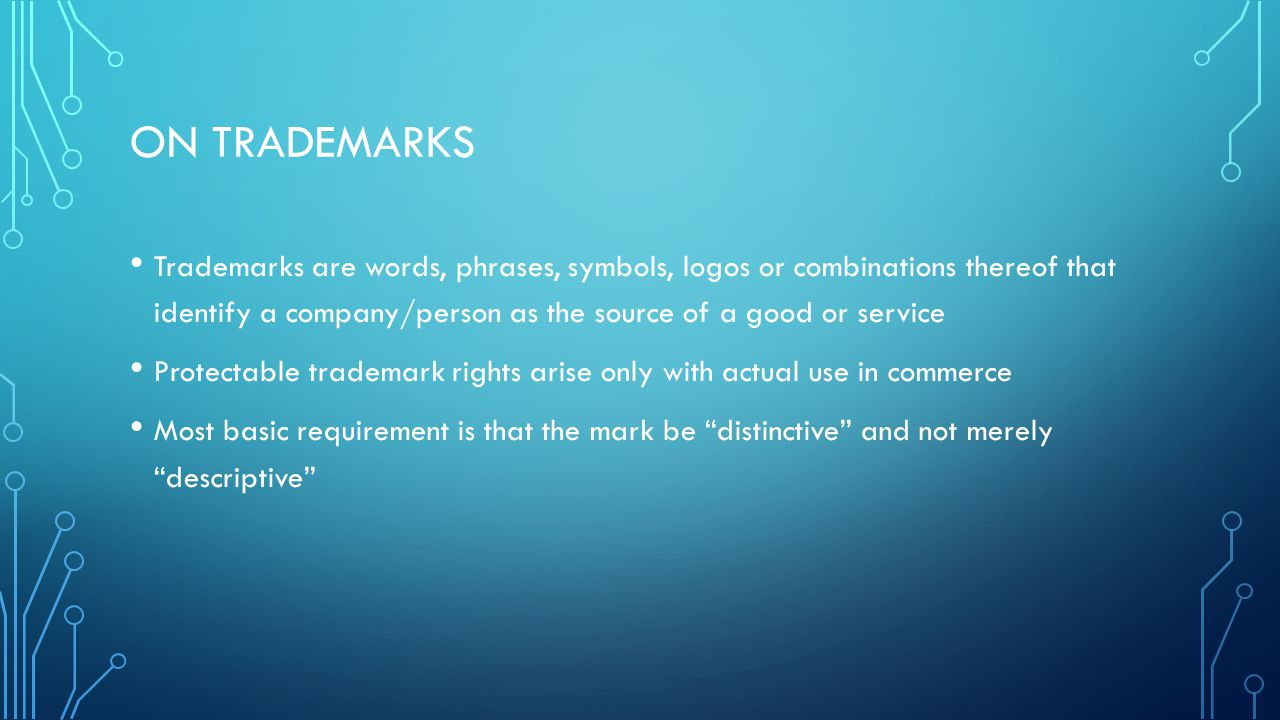 ON TRADEMARKS Trademarks are words, phrases, symbols, logos or combinations thereof that identify a company/person as the source of a good or service Protectable trademark rights arise only with actual use in commerce Most basic requirement is that the mark be distinctive and not merely descriptive