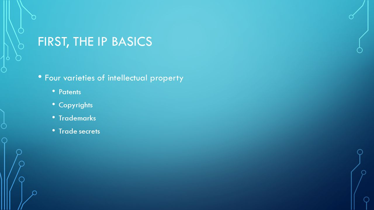 FIRST, THE IP BASICS Four varieties of intellectual property Patents Copyrights Trademarks Trade secrets