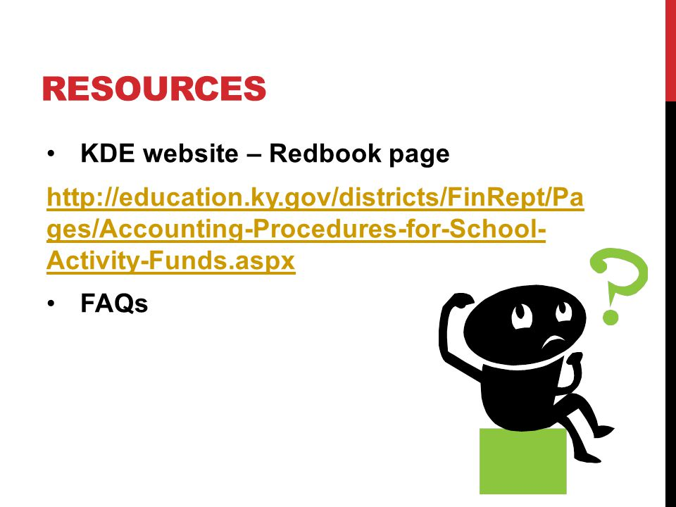 RESOURCES KDE website – Redbook page http://education.ky.gov/districts/FinRept/Pa ges/Accounting-Procedures-for-School- Activity-Funds.aspx FAQs