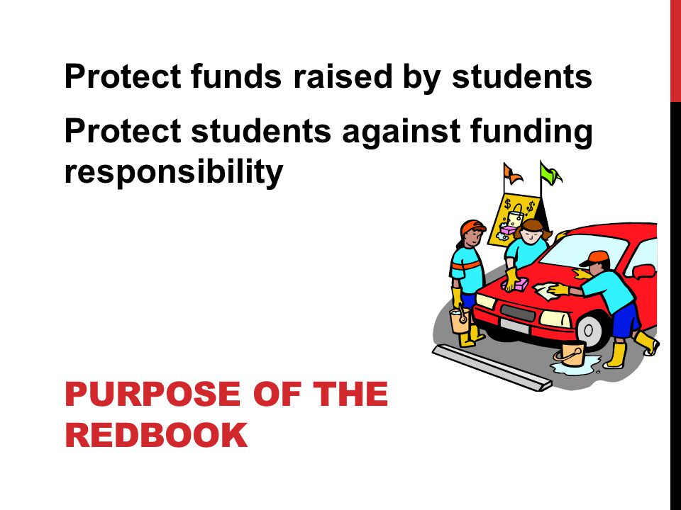 PURPOSE OF THE REDBOOK Protect funds raised by students Protect students against funding responsibility