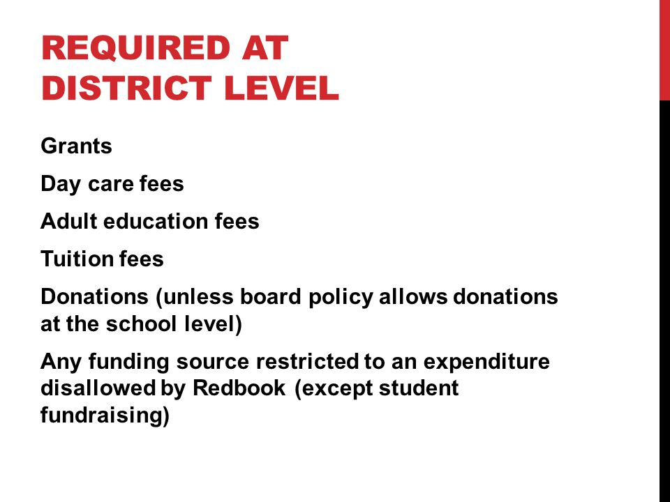 REQUIRED AT DISTRICT LEVEL Grants Day care fees Adult education fees Tuition fees Donations (unless board policy allows donations at the school level) Any funding source restricted to an expenditure disallowed by Redbook (except student fundraising)