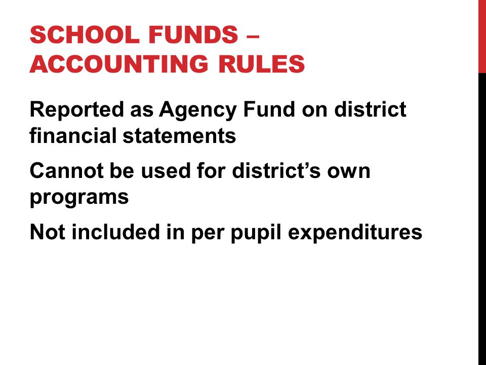 SCHOOL FUNDS – ACCOUNTING RULES Reported as Agency Fund on district financial statements Cannot be used for district's own programs Not included in per pupil expenditures