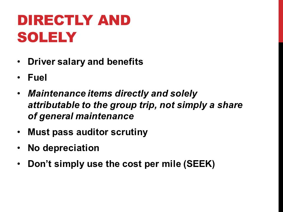 DIRECTLY AND SOLELY Driver salary and benefits Fuel Maintenance items directly and solely attributable to the group trip, not simply a share of general maintenance Must pass auditor scrutiny No depreciation Don't simply use the cost per mile (SEEK)