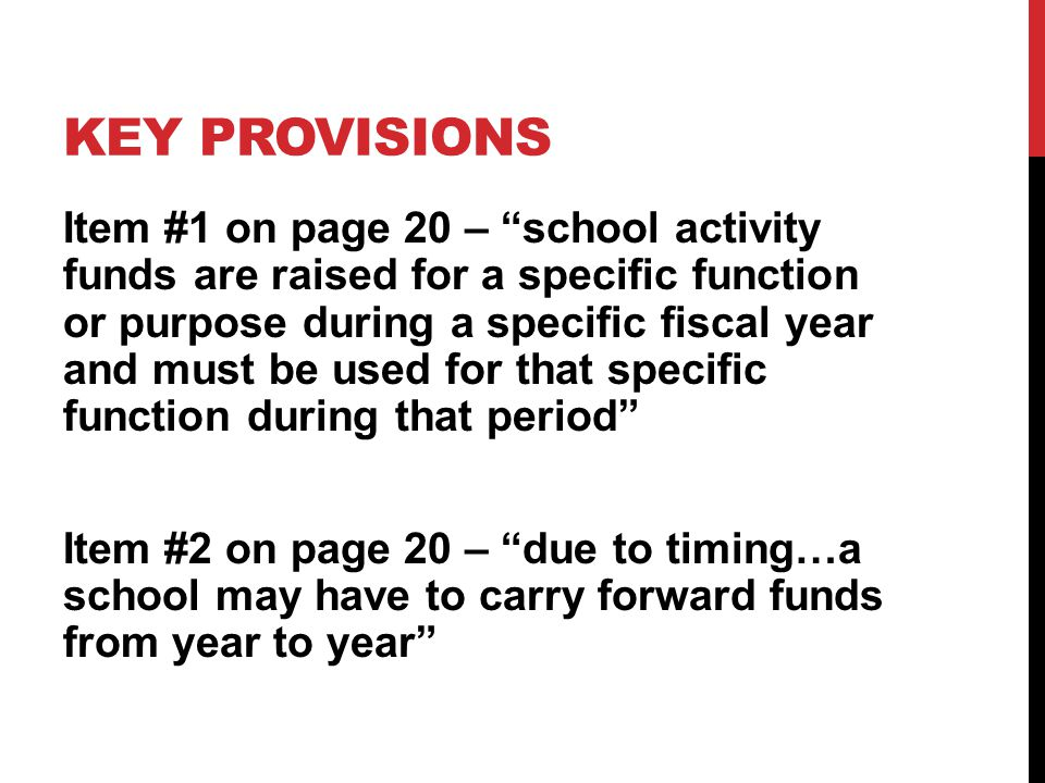 KEY PROVISIONS Item #1 on page 20 – school activity funds are raised for a specific function or purpose during a specific fiscal year and must be used for that specific function during that period Item #2 on page 20 – due to timing…a school may have to carry forward funds from year to year