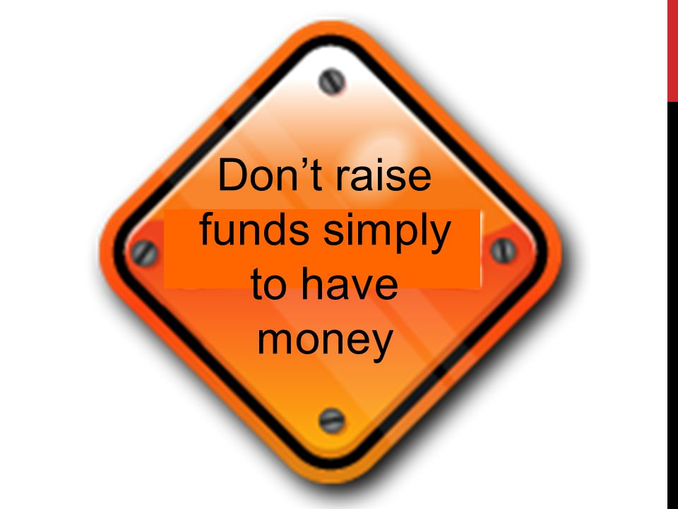 Don't raise funds simply to have money