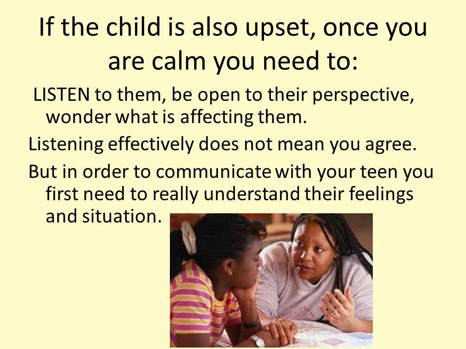 If the child is also upset, once you are calm you need to: LISTEN to them, be open to their perspective, wonder what is affecting them. Listening effe