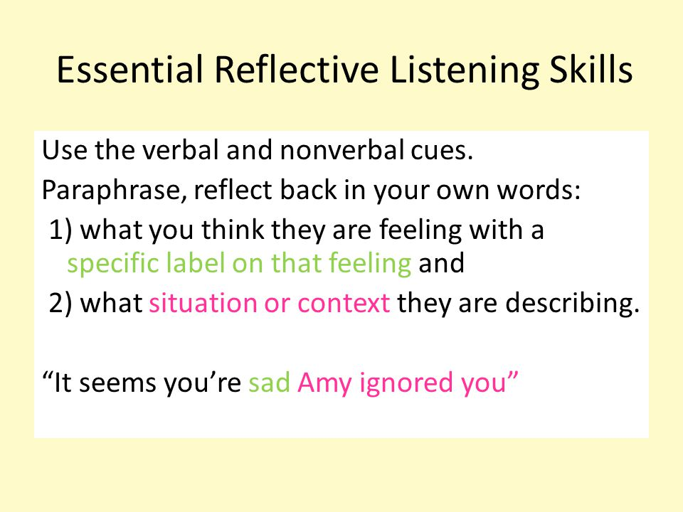 Essential Reflective Listening Skills Use the verbal and nonverbal cues. Paraphrase, reflect back in your own words: 1) what you think they are feelin