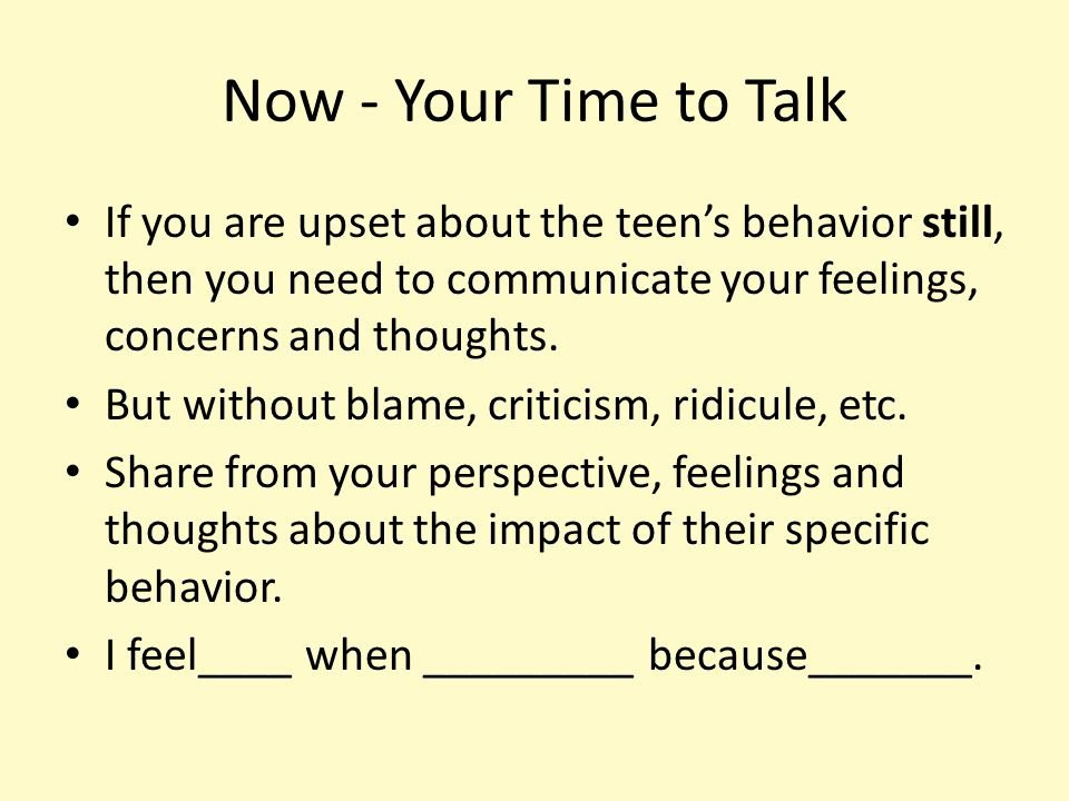 Now - Your Time to Talk If you are upset about the teen's behavior still, then you need to communicate your feelings, concerns and thoughts. But witho
