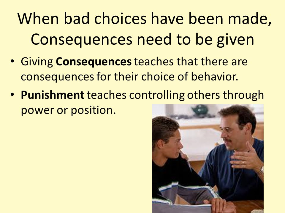 When bad choices have been made, Consequences need to be given Giving Consequences teaches that there are consequences for their choice of behavior. P