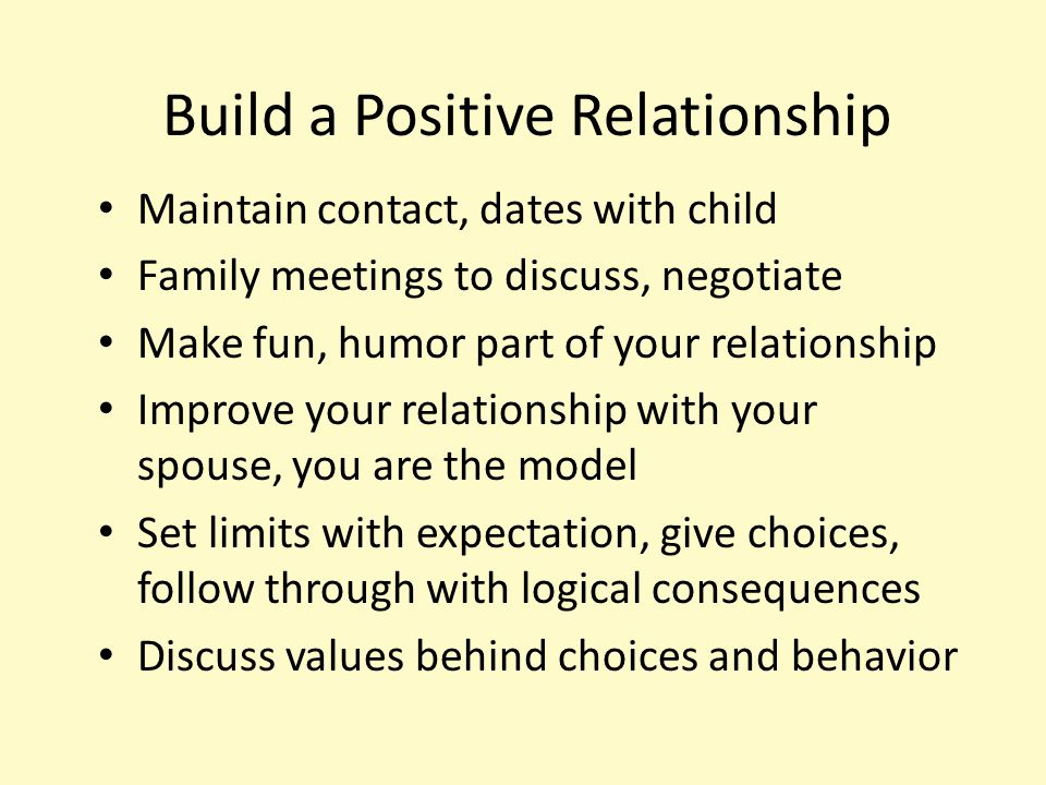 Build a Positive Relationship Maintain contact, dates with child Family meetings to discuss, negotiate Make fun, humor part of your relationship Impro