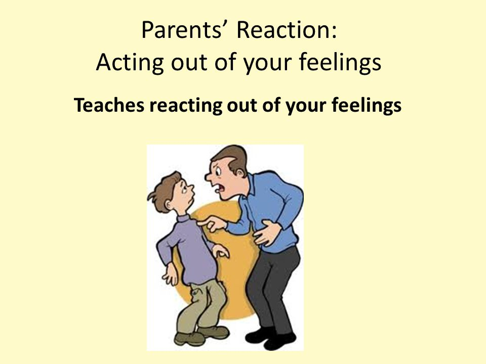 Parents' Reaction: Acting out of your feelings Teaches reacting out of your feelings