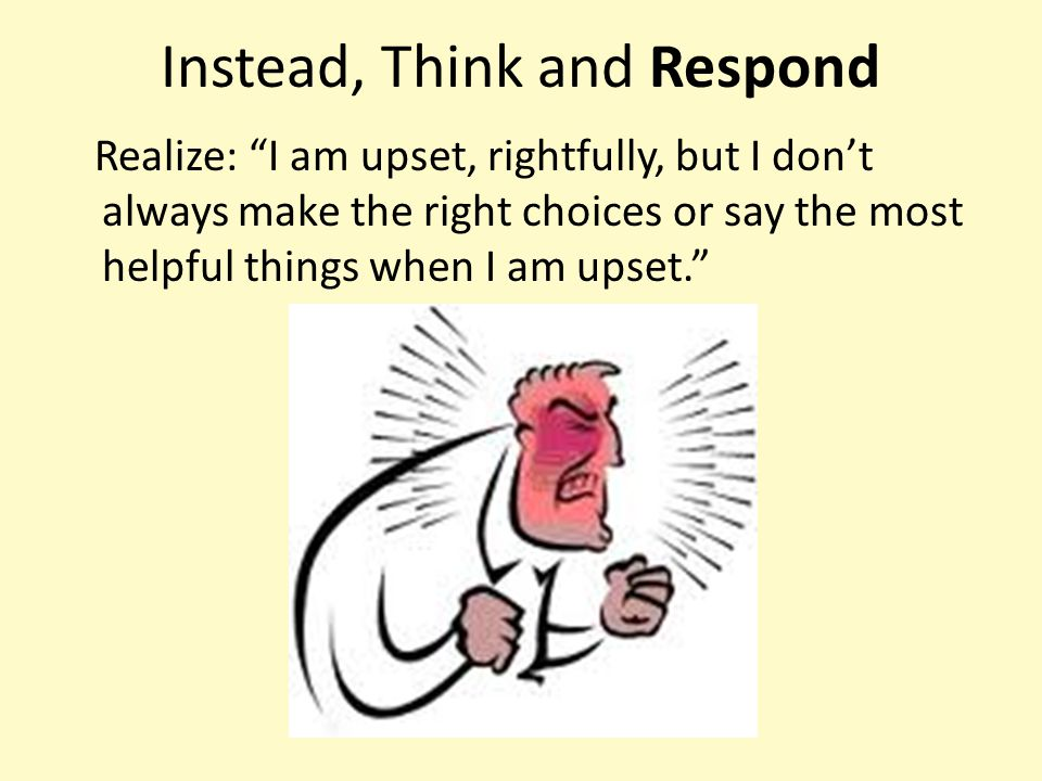 """Instead, Think and Respond Realize: """"I am upset, rightfully, but I don't always make the right choices or say the most helpful things when I am upset."""