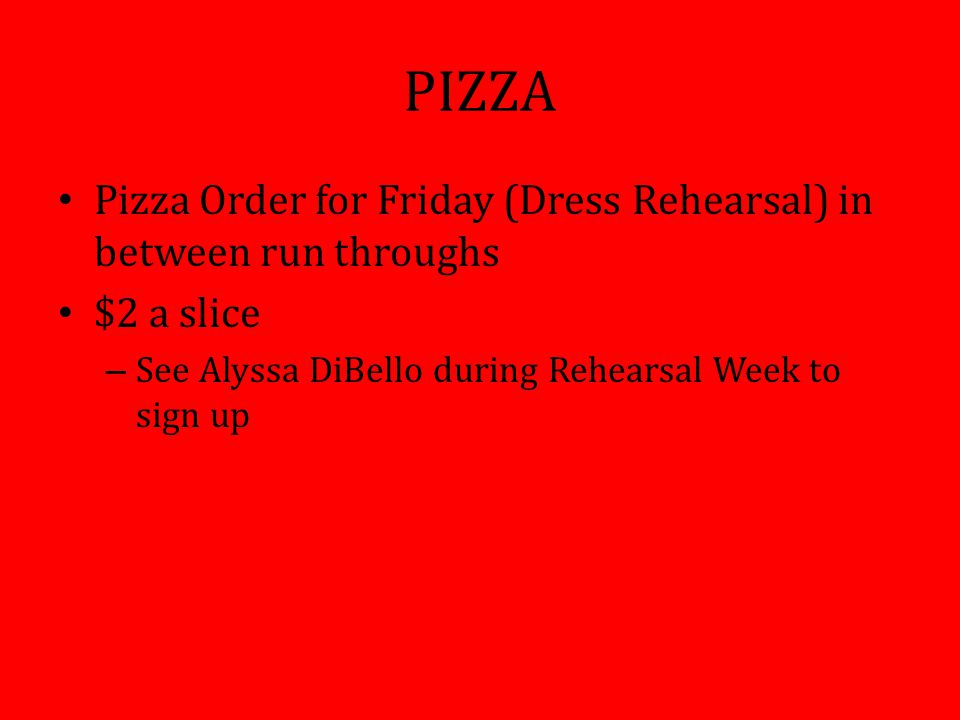PIZZA Pizza Order for Friday (Dress Rehearsal) in between run throughs $2 a slice – See Alyssa DiBello during Rehearsal Week to sign up
