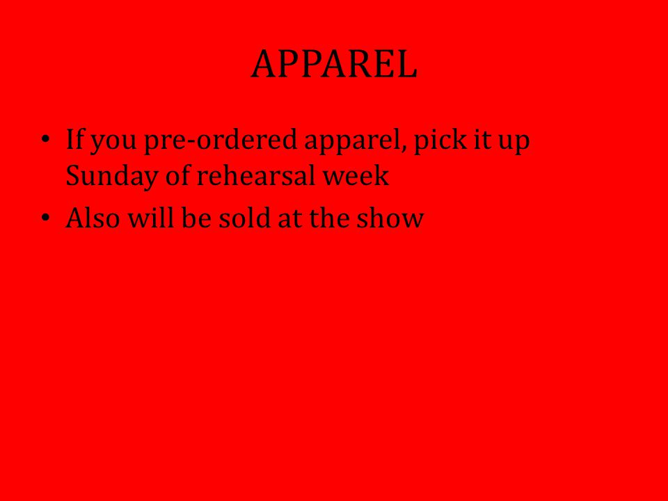 APPAREL If you pre-ordered apparel, pick it up Sunday of rehearsal week Also will be sold at the show
