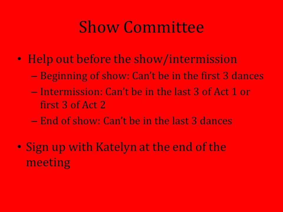 Show Committee Help out before the show/intermission – Beginning of show: Can't be in the first 3 dances – Intermission: Can't be in the last 3 of Act 1 or first 3 of Act 2 – End of show: Can't be in the last 3 dances Sign up with Katelyn at the end of the meeting