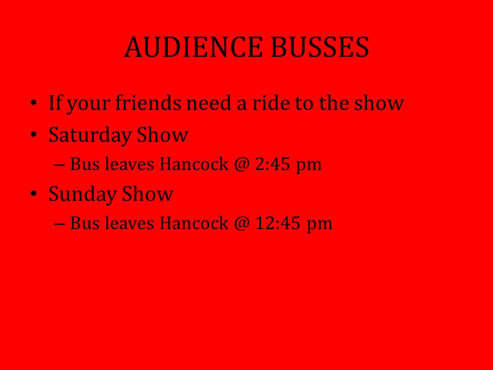 AUDIENCE BUSSES If your friends need a ride to the show Saturday Show – Bus leaves Hancock @ 2:45 pm Sunday Show – Bus leaves Hancock @ 12:45 pm