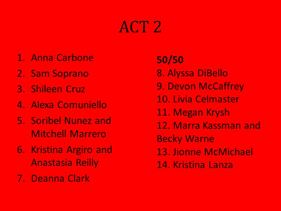 ACT 2 1.Anna Carbone 2.Sam Soprano 3.Shileen Cruz 4.Alexa Comuniello 5.Soribel Nunez and Mitchell Marrero 6.Kristina Argiro and Anastasia Reilly 7.Deanna Clark 50/50 8.