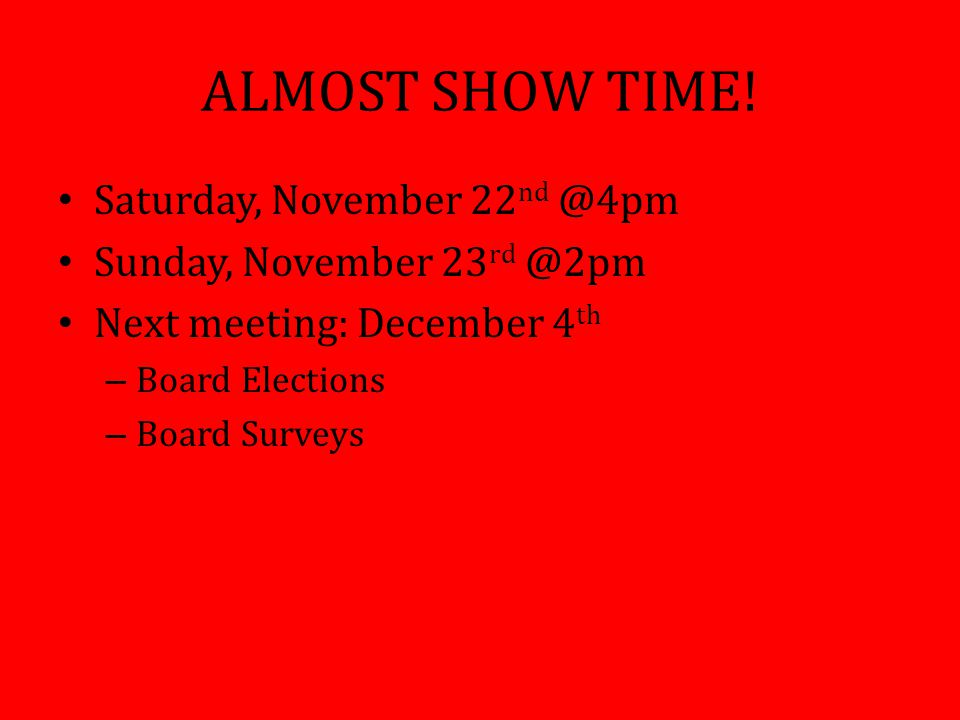 ALMOST SHOW TIME! Saturday, November 22 nd @4pm Sunday, November 23 rd @2pm Next meeting: December 4 th – Board Elections – Board Surveys