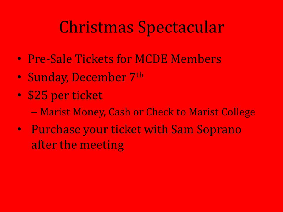 Christmas Spectacular Pre-Sale Tickets for MCDE Members Sunday, December 7 th $25 per ticket – Marist Money, Cash or Check to Marist College Purchase your ticket with Sam Soprano after the meeting