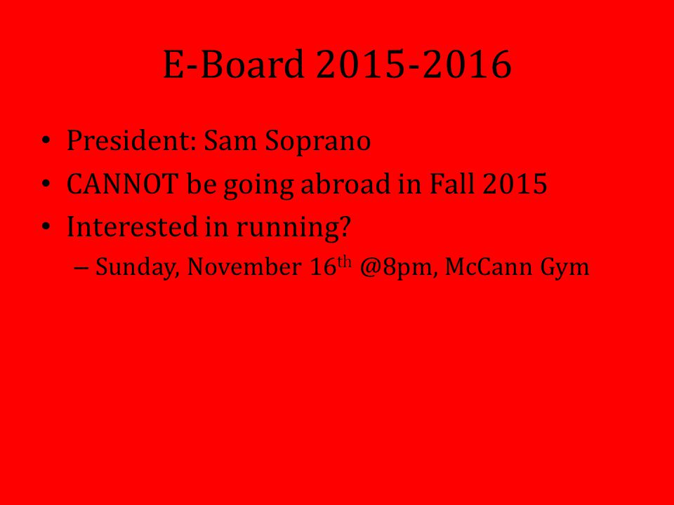 E-Board 2015-2016 President: Sam Soprano CANNOT be going abroad in Fall 2015 Interested in running.
