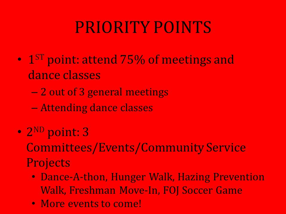 PRIORITY POINTS 1 ST point: attend 75% of meetings and dance classes – 2 out of 3 general meetings – Attending dance classes 2 ND point: 3 Committees/Events/Community Service Projects Dance-A-thon, Hunger Walk, Hazing Prevention Walk, Freshman Move-In, FOJ Soccer Game More events to come!