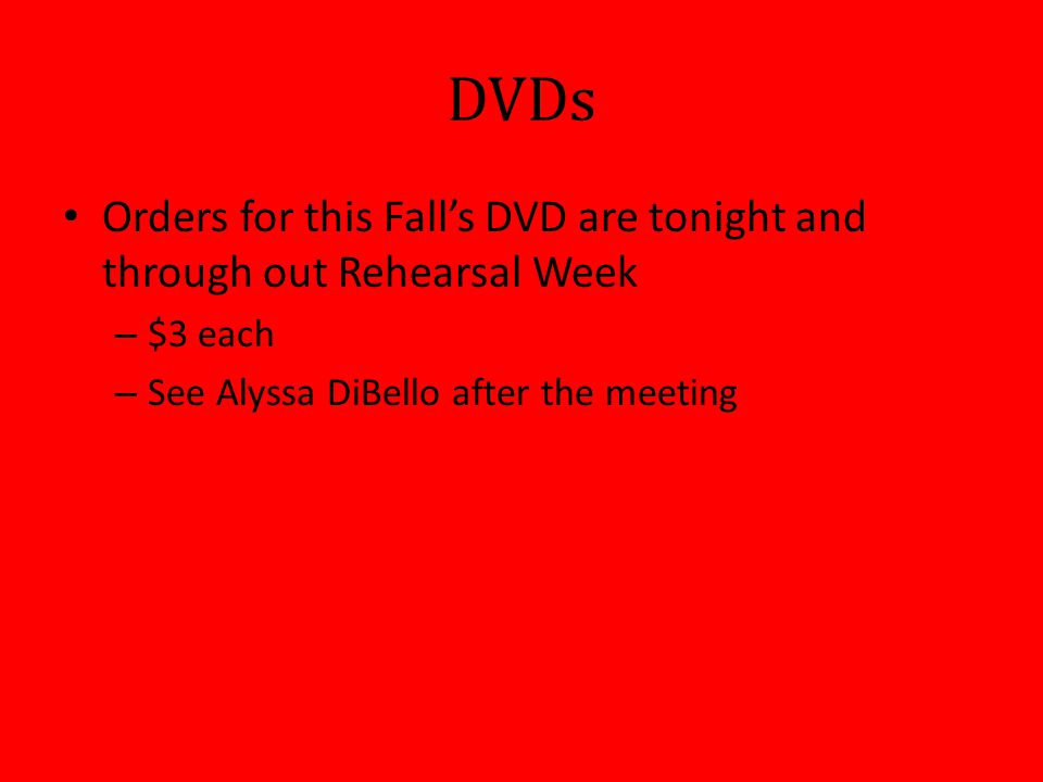 DVDs Orders for this Fall's DVD are tonight and through out Rehearsal Week – $3 each – See Alyssa DiBello after the meeting