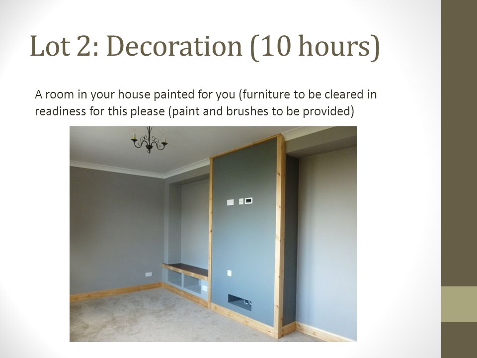 Lot 2: Decoration (10 hours) A room in your house painted for you (furniture to be cleared in readiness for this please (paint and brushes to be provided )
