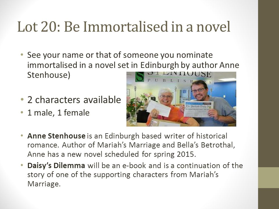 Lot 20: Be Immortalised in a novel See your name or that of someone you nominate immortalised in a novel set in Edinburgh by author Anne Stenhouse) 2 characters available 1 male, 1 female Anne Stenhouse is an Edinburgh based writer of historical romance.